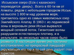 Иссыкское озеро (Есік с казахского переводится- дверь). Всего в 60-ти км от