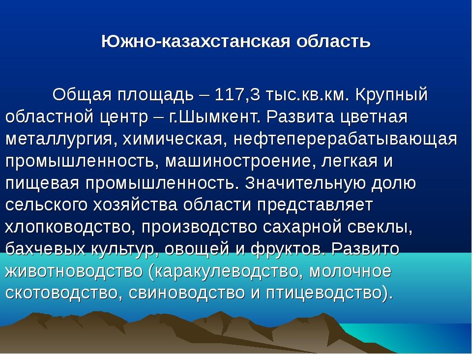Южно-казахстанская область Общая площадь – 117,3 тыс.кв.км. Крупный областн...