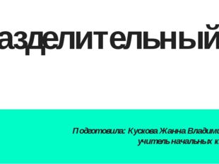 Разделительный Ь Подготовила: Кускова Жанна Владимировна учитель начальных кл
