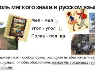 Роль мягкого знака в русском языке Мел - мел Угол - угол Полка - пол ка Мягки