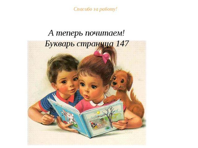 Спасибо за работу! А теперь почитаем! Букварь страница 147