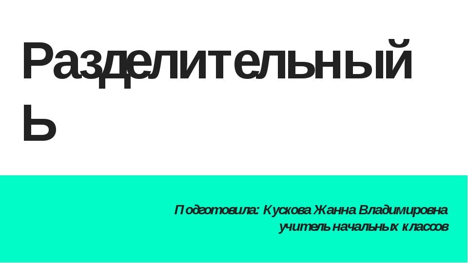 Разделительный Ь Подготовила: Кускова Жанна Владимировна учитель начальных кл...