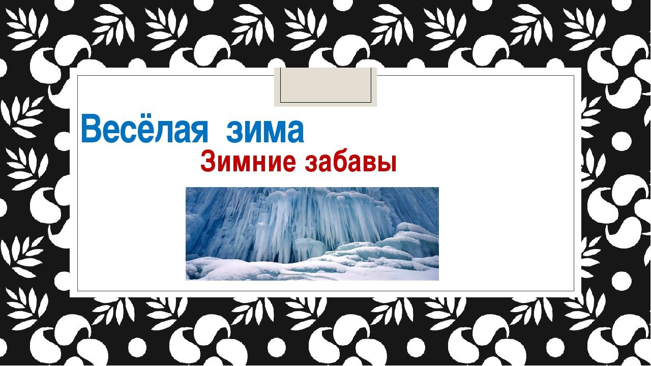 Весёлая зима Зимние забавы