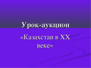 Урок-аукцион «Казахстан в ХХ веке»