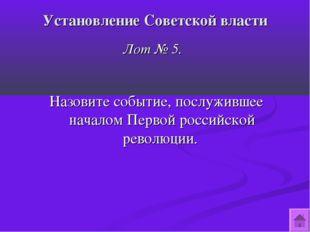 Установление Советской власти Лот № 5. Назовите событие, послужившее началом