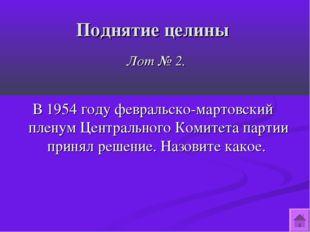 Поднятие целины Лот № 2. В 1954 году февральско-мартовский пленум Центральног