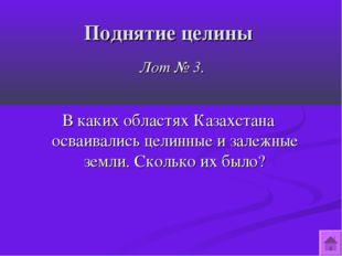 Поднятие целины Лот № 3. В каких областях Казахстана осваивались целинные и з