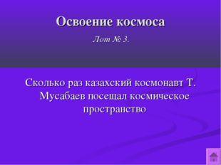 Освоение космоса Лот № 3. Сколько раз казахский космонавт Т. Мусабаев посещал