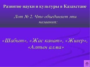 Развитие науки и культуры в Казахстане Лот № 2. Что объединяет эти названия: