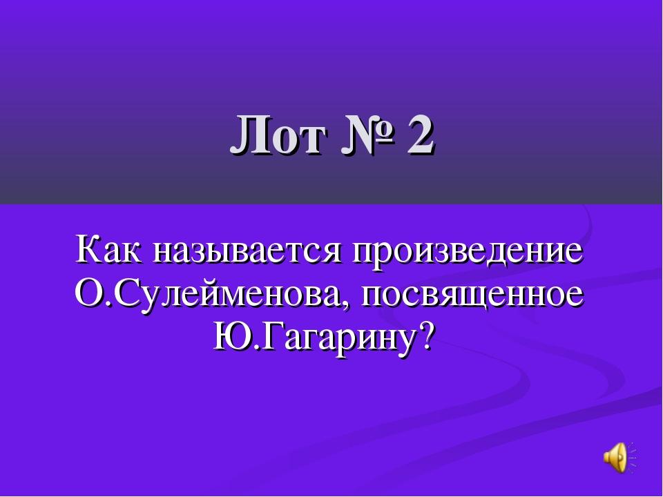 Лот № 2 Как называется произведение О.Сулейменова, посвященное Ю.Гагарину?