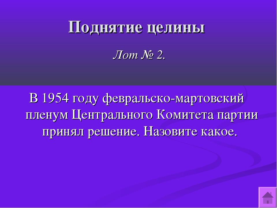 Поднятие целины Лот № 2. В 1954 году февральско-мартовский пленум Центральног...