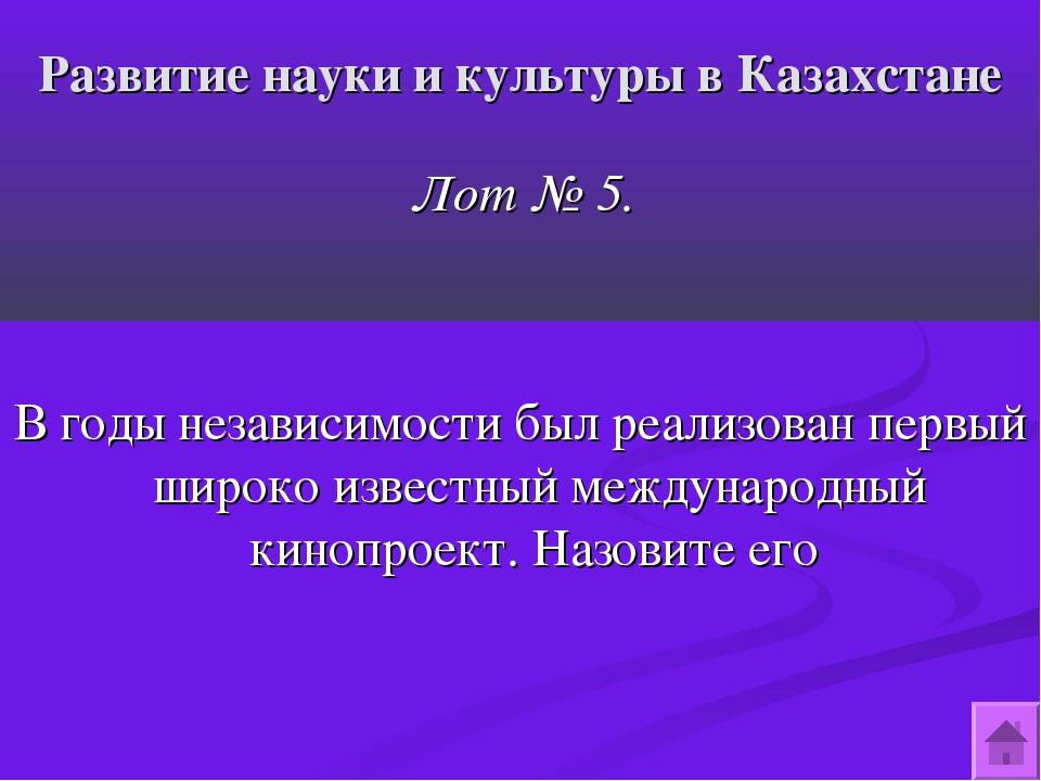 Развитие науки и культуры в Казахстане Лот № 5. В годы независимости был реал...