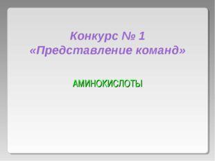 Конкурс № 1 «Представление команд» АМИHОКИСЛОТЫ