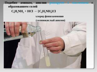 Подобно аминам, анилин реагирует с кислотами с образованием солей C6H5NH2 +