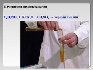 2) Раствором дихромата калия C6H5NH2 + K2Cr2O7 + H2SO4 → черный анилин