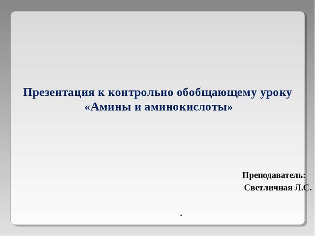 Презентация к контрольно обобщающему уроку «Амины и аминокислоты» Преподават...