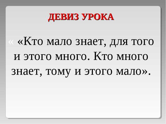 ДЕВИЗ УРОКА « «Кто мало знает, для того и этого много. Кто много знает, тому...