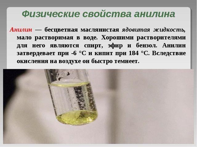 Физические свойства анилина Анилин — бесцветная маслянистая ядовитая жидкость...