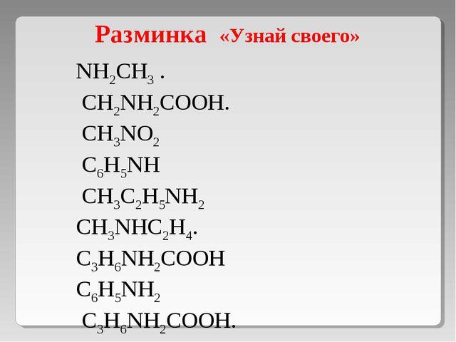 Разминка «Узнай своего» NH2CH3 . CH2NH2COOH. CH3NO2 C6H5NH CH3C2H5NH2 CH3NHC...