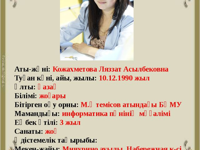 Аты-жөні: Кожахметова Ляззат Асылбековна Туған күні, айы, жылы: 10.12.1990 жы...