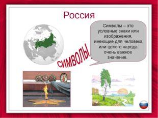 Россия Символы – это условные знаки или изображения, имеющие для человека или