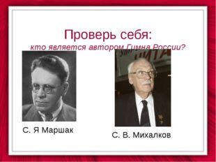 Проверь себя: кто является автором Гимна России? С. Я Маршак С. В. Михалков