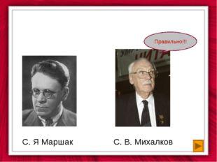 С. Я Маршак С. В. Михалков Правильно!!!