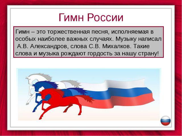 Гимн России Гимн – это торжественная песня, исполняемая в особых наиболее важ...