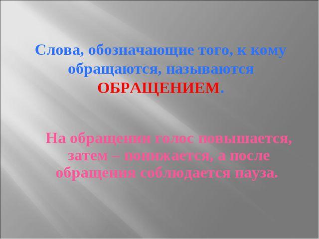 Слова, обозначающие того, к кому обращаются, называются ОБРАЩЕНИЕМ. На обраще...
