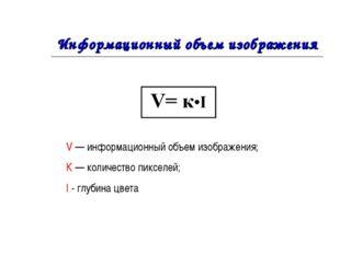 Информационный объем изображения V — информационный объем изображения; К — ко