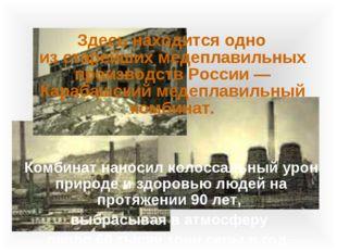 Здесь находится одно изстарейших медеплавильных производств России— Караба