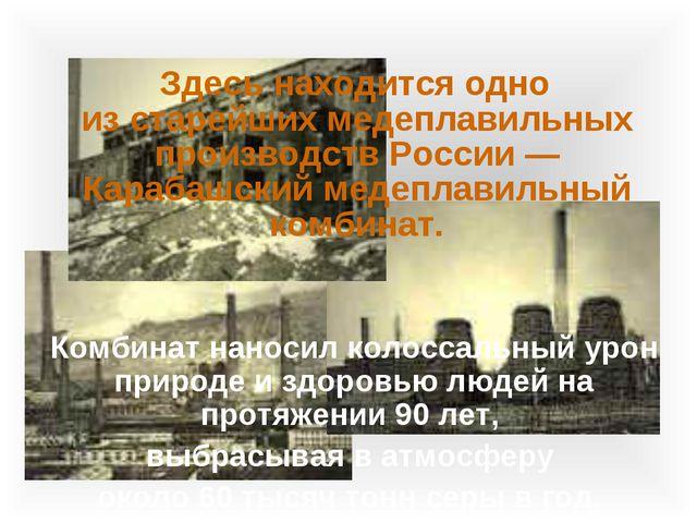 Здесь находится одно изстарейших медеплавильных производств России— Караба...