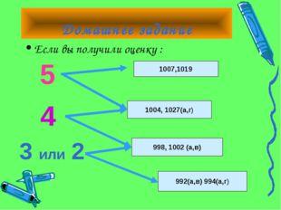Домашнее задание Если вы получили оценку : 5 4 3 или 2 1007,1019 1004, 1027(а