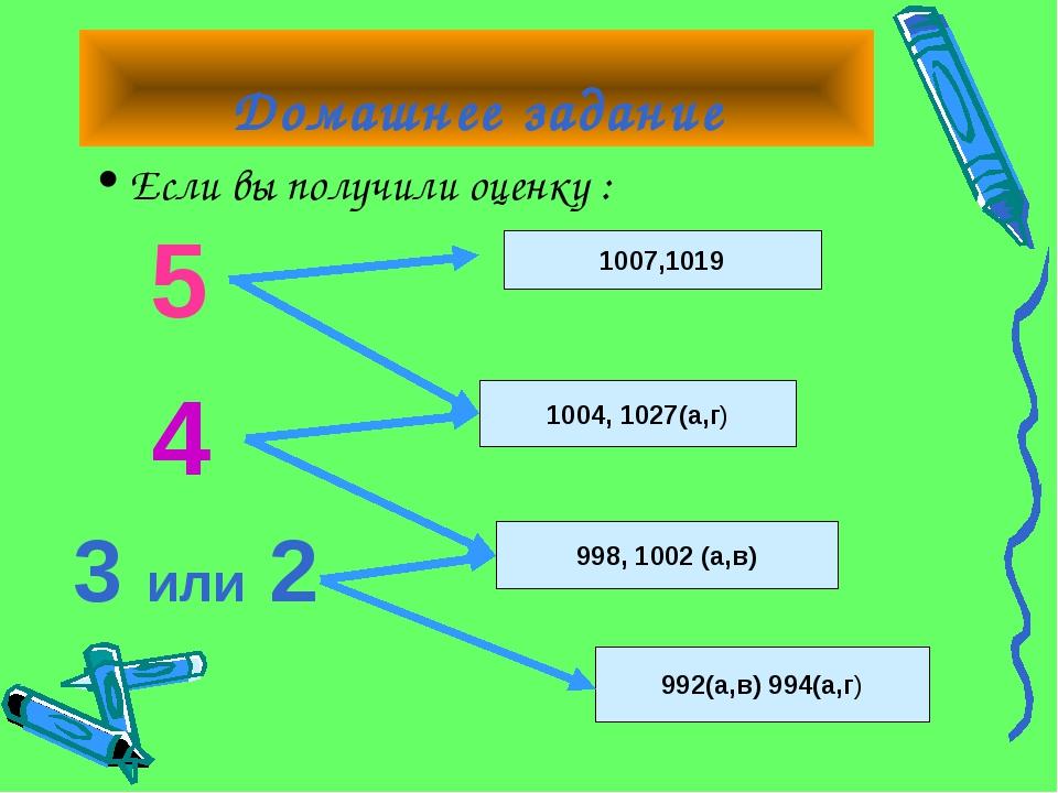 Домашнее задание Если вы получили оценку : 5 4 3 или 2 1007,1019 1004, 1027(а...
