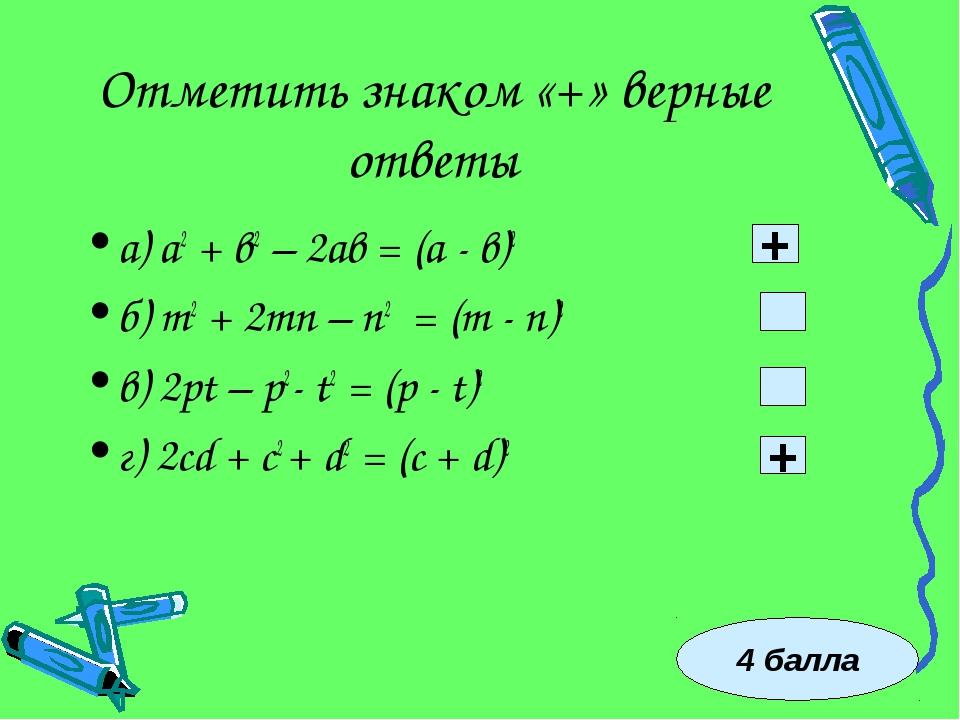 Отметить знаком «+» верные ответы а) а2 + в2 – 2ав = (а - в)2 б) m2 + 2mn – n...