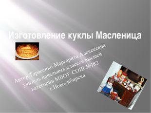 Изготовление куклы Масленица Автор Тарасенко Маргарита Алексеевна учитель нач