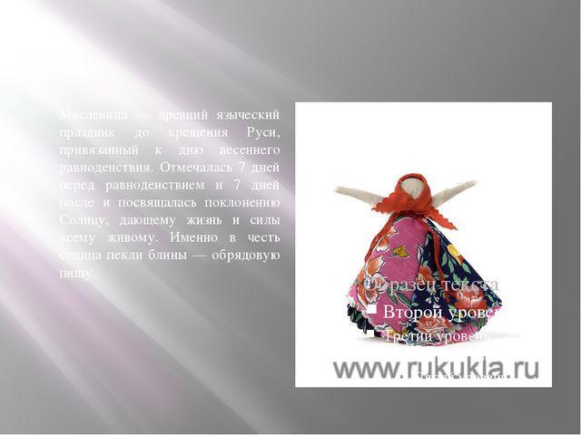 Масленица — древний языческий праздник до крещения Руси, привязанный к дню в...