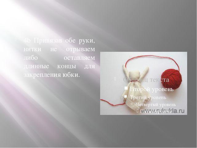 4b Привязав обе руки, нитки не отрываем либо оставляем длинные концы для зак...