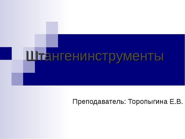 Штангенинструменты Преподаватель: Торопыгина Е.В.