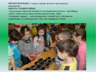 ПРОЕКТНАЯ ИДЕЯ:Создать в группе детского сада огород на подоконнике. РАБОТА