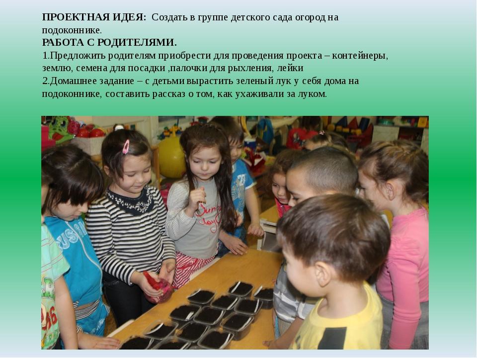 ПРОЕКТНАЯ ИДЕЯ:Создать в группе детского сада огород на подоконнике. РАБОТА...