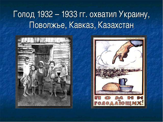 Голод 1932 – 1933 гг. охватил Украину, Поволжье, Кавказ, Казахстан