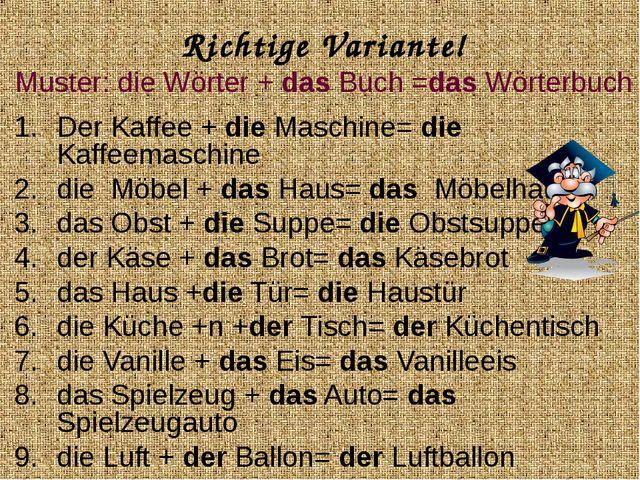 Richtige Variante! Muster: die Wörter + das Buch =das Wörterbuch Der Kaffee +...