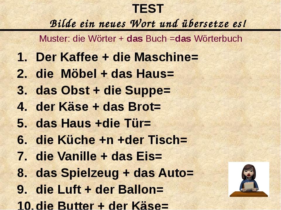 Muster: die Wörter + das Buch =das Wörterbuch Der Kaffee + die Maschine= die...