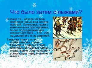 Что было затем с лыжами? В конце 19 - начале 20 века появился новый вид спорт