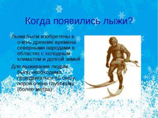Когда появились лыжи? Лыжи были изобретены в очень древние времена северными