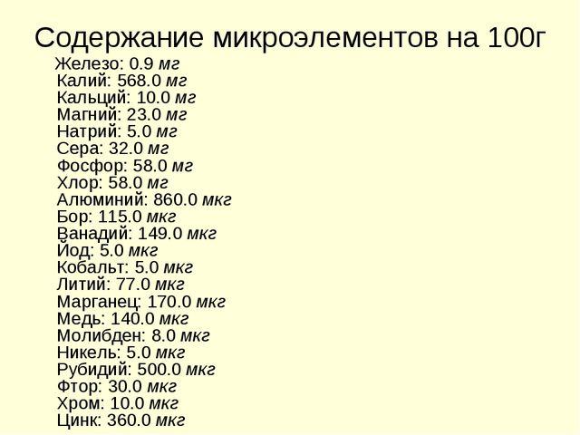 Содержание микроэлементов на 100г Железо: 0.9 мг Калий: 568.0 мг Кальций: 10....