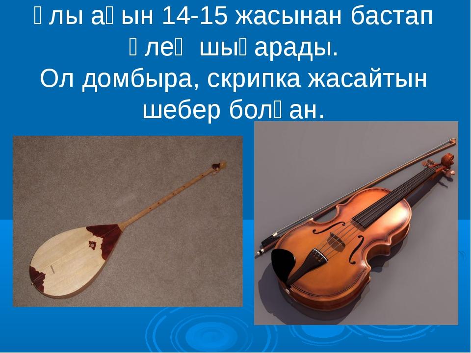 Ұлы ақын 14-15 жасынан бастап өлең шығарады. Ол домбыра, скрипка жасайтын шеб...