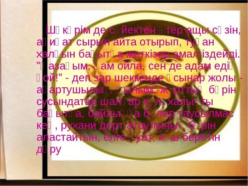 Шәкәрім де сүйектен өтер ащы сөзін, ақиқат сырын айта отырып, туған халқын б...