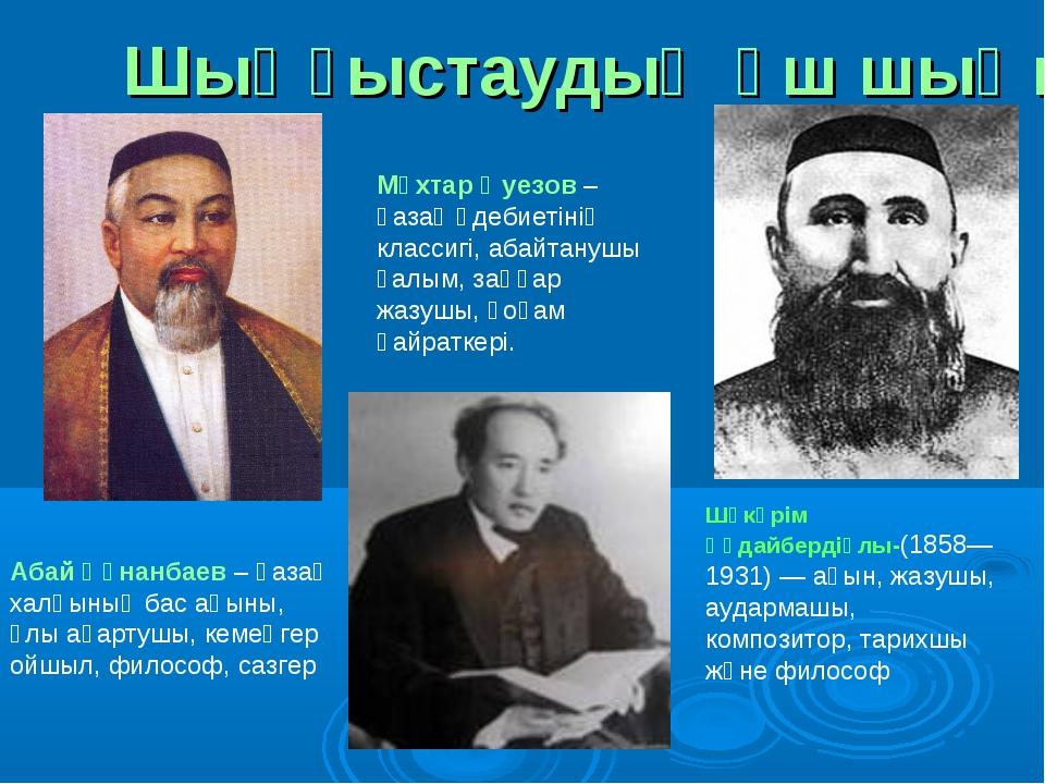 Шыңғыстаудың үш шыңы: Шәкәрім Құдайбердіұлы-(1858—1931) — ақын, жазушы, аудар...